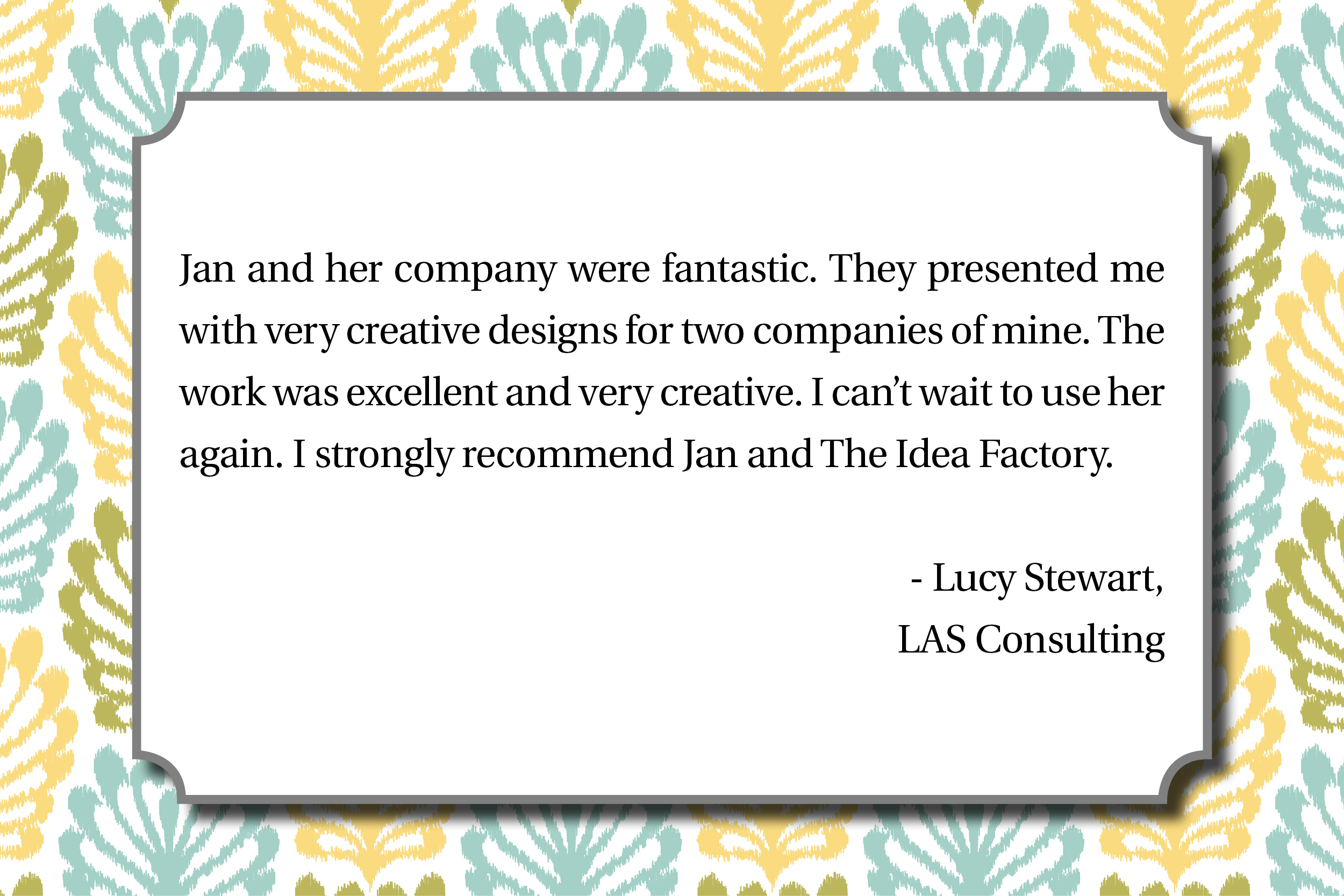 Jan and her company were fantastic, they presented me with very creative designs for two companies of mine, the work was excellent and very creative, I can't wait to use her again, I strongly recommend Jan and the Idea Factory, Lucy Stewart, LAS Consulting.